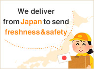 We deliver from Japan to send freshness and safety